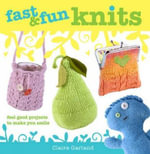 Fast & Fun Knits : Fast Track Your Way to Happy with Fun Projects for All! - Claire Garland