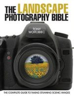 The Landscape Photography Bible : The Complete Guide to Taking Stunning Scenic Images - Tony Worobiec
