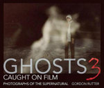 Ghosts Caught on Film: 3 : Photographs of Ghostly Phenomena - Gordon Rutter