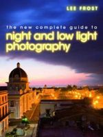 The New Complete Guide to Night and Low-Light Photography - Lee Frost