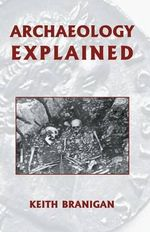 Archaeology Explained : Anthropology, Archaeology, Art and Architecture - Keith Branigan