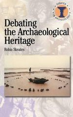 Debating the Archaeological Heritage : Duckworth Debates in Archaeology - Robin Skeates