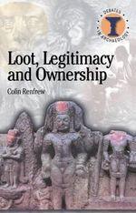 Loot, Legitimacy and Ownership : The Ethical Crisis in Archaeology - Colin Renfrew