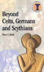 Beyond Celts, Germans and Scythians : Archaeology and Identity in Iron Age Europe - Peter S. Wells