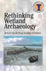 Rethinking Wetland Archaeology : Duckworth Debates in Archaeology - Robert Van de Noort
