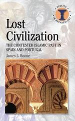 Lost Civilization : The Contested Islamic Past in Spain and Portugal - James L Boone