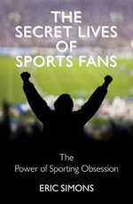 The Secret Lives of Sports Fans : The Power of Sporting Obsession - Eric Simons