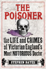 The Poisoner The Life and Crimes of Victorian England's Most Notorious Doctor - Stephen Bates