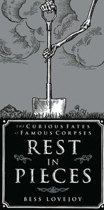 Rest in Pieces : The Curious Fates of Famous Corpses - Bess Lovejoy