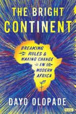 The Bright Continent : Breaking Rules and Making Change in Modern Africa - Dayo Olapade