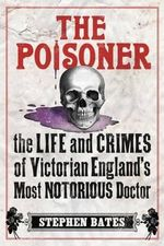 The Poisoner : A Gripping Account of the Murders Committed by Dr William Palmer, the 'Prince of Poisoners', and His Dramatic Trial - Bates Stephen