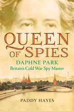 Queen of Spies : Daphne Park, Britain's Cold War Spy Master - Paddy Hayes