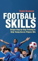 Football Skills : Unique Step-By-Step Training To Help Young Soccer Players Win - Ralph Brammer