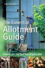 The Essential Allotment Guide : How to Get the Best Out of Your Plot - John Harrison