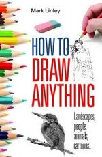 How to Draw Anything : Landscapes, people, animals, cartoons... - Mark Linley