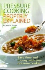 Pressure Cooking Properly Explained : Save Time and Money with Your Pressure Cooker - Dianne Page