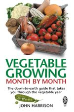 Vegetable Growing Month-by-Month : The down-to-earth guide that takes you through the vegetable year - John Harrison
