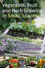 Vegetable, Fruit and Herb Growing in Small Spaces - John Harrison