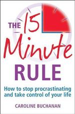 The 15 Minute Rule : How to Stop Procrastinating and Take Charge of Your Life - Caroline Buchanan