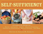 Self-Sufficiency : A Complete Guide to Baking, Carpentry, Crafts, Organic Gardening, Preserving Your Harvest, Raising Animals and More! - Abigail R. Gehring