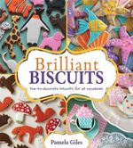 Brilliant Biscuits : Fun-to-decorate Biscuits for All Occasions - Pamela Giles
