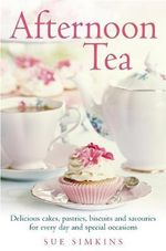Afternoon Tea : Delicious cakes, pastries, biscuits and savouries for every day and special occasions - Sue Simkins