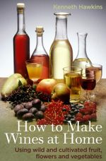 How To Make Wines at Home : Using wild and cultivated fruit, flowers and vegetables - Kenneth Hawkins