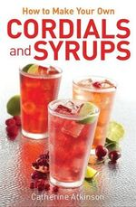 How to Make Your Own Cordials and Syrups - Catherine Atkinson