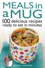 Meals in a Mug : 100 delicious recipes ready to eat in minutes - Wendy Hobson