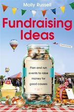 Fundraising Ideas : Plan and Run Events to Raise Money for Good Causes - Molly Russell