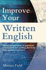 Improve Your Written English : The essentials of grammar, punctuation and spelling - Marion Field