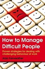 How to Manage Difficult People : Proven strategies for dealing with challenging behaviour at work - Alan Fairweather