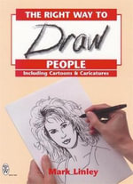 The Right Way to Draw People : Including Cartoons and Caricatures - Mark Linley