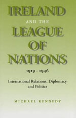 Ireland and the League of Nations : International Relations, Diplomacy and Politics - Michael J. Kennedy