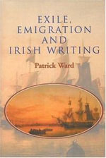 Exile, Emigration and Irish Writing - Patrick Ward