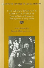The Abduction of a Limerick Heiress : Social and Political Relations in Mid-eighteenth Century Ireland - Tony Barnard