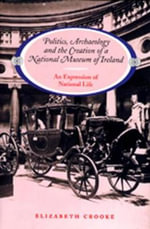 Politics, Archaeology and the Creation of a National Museum of Ireland : An Expression of National Life - Elizabeth Crooke