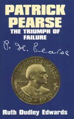 Patrick Pearse : The Triumph of Failure - Ruth Dudley Edwards