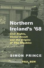 Northern Ireland's '68 : Civil Rights, Global Revolt and the Origins of the Troubles - Simon Prince
