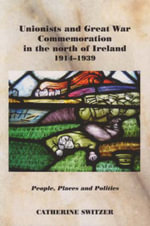 Unionists and Great War Commemoration in the North of Ireland, 1914-1939 : People, Places and Politics - Catherine Switzer