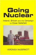 Going Nuclear : Ireland, Britain and the Campaign to Shut Sellafield - Veronica McDermott