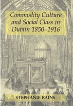 Commodity Culture and Social Class in Dublin 1850-1916 - Stephanie Rains