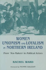 Women, Unionism and Loyalty in Northern Ireland : From Tea-Makers to Political Actors - Rachel Ward