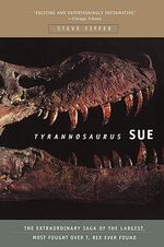 Tyrannosaurus Sue : The Extraordinary Saga of the Largest, Most Fought Over T-rex Ever Found - Steve Fiffer