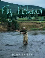 Fly Fishing in Ireland : A Celebration in Words and Photographs - John Bailey
