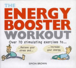 Energy Booster Workout : Over 70 Stimulating Exercises to Wake Yourself Up and Calm Yourself Down - Simon Brown