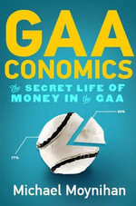 GAAconomics : The Secret Life of Money in the GAA - Michael Moynihan