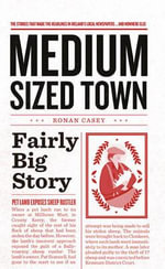 Medium Sized Town, Fairly Big Story : The Stories That Make the Headlines in Ireland's Local Newspapers. and Nowhere Else - Ronan Casey