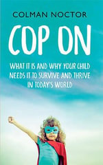 Cop on : What it is and Why Your Child Needs it to Thrive and Survive in Today's World - Colman Noctor