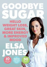 Goodbye Sugar : Hello Weight Loss, Great Skin, More Energy and Improved Mood - Elsa Jones